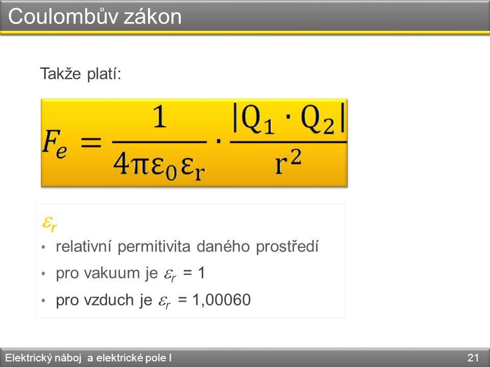 Coulombův zákon Elektrický náboj a elektrické pole I 21 Takže platí:  r • relativní permitivita daného prostředí • pro vakuum je  r = 1 • pro vzduch