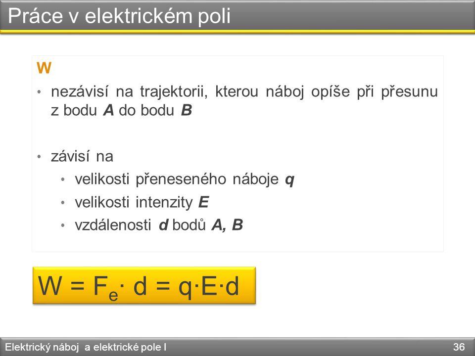 Práce v elektrickém poli Elektrický náboj a elektrické pole I 36 W • nezávisí na trajektorii, kterou náboj opíše při přesunu z bodu A do bodu B • závi