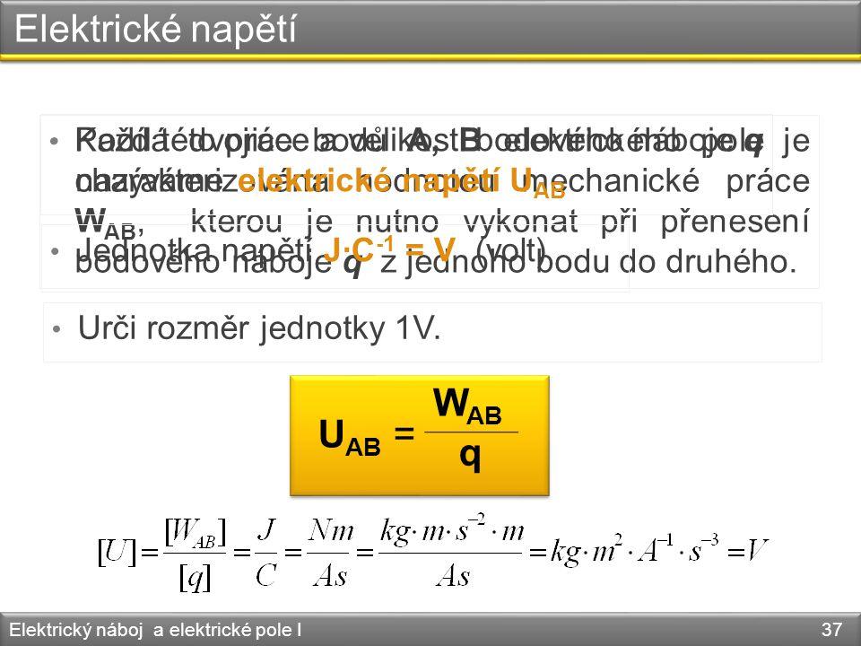 Elektrické napětí Elektrický náboj a elektrické pole I 37 • Každá dvojice bodů A, B elektrického pole je charakterizována hodnotou mechanické práce W