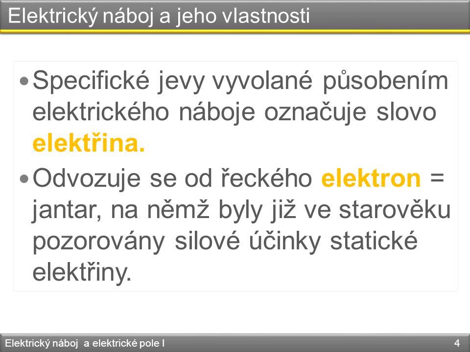 Elektrický náboj a jeho vlastnosti Elektrický náboj a elektrické pole I 15  V elektricky neutrálních tělesech je počet záporných i klad- ných elementárních nábojů stejný.