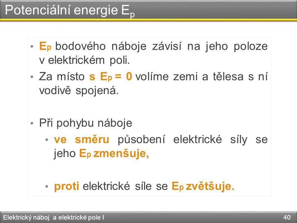 Potenciální energie E p Elektrický náboj a elektrické pole I 40 • E p bodového náboje závisí na jeho poloze v elektrickém poli. • Za místo s E p = 0 v