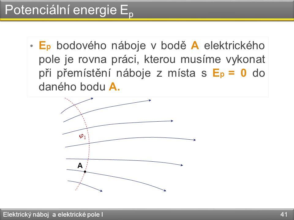 Potenciální energie E p Elektrický náboj a elektrické pole I 41 • E p bodového náboje v bodě A elektrického pole je rovna práci, kterou musíme vykonat