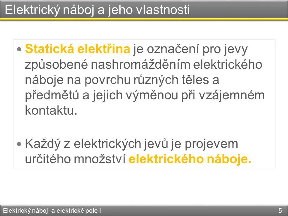Elektrický náboj a jeho vlastnosti Zákon zachování elektrického náboje: Elektrický náboj a elektrické pole I 16 Celkový elektrický náboj se při vzájemném zelektrování těles nemění.