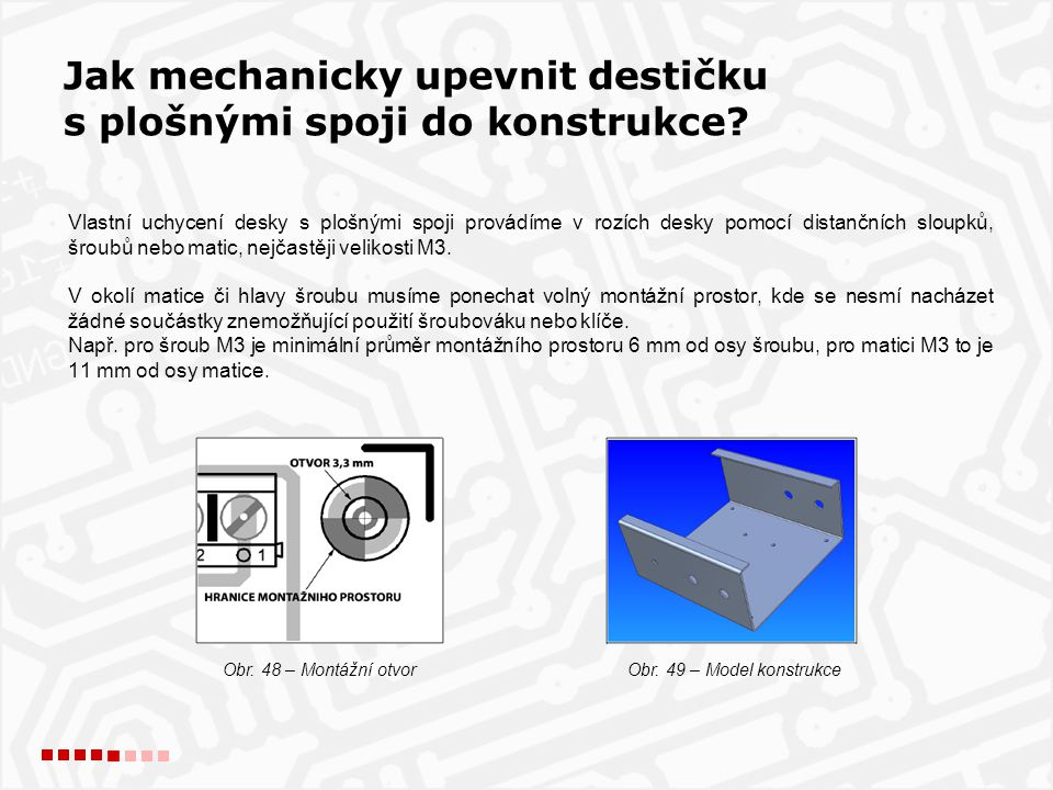 Vlastní uchycení desky s plošnými spoji provádíme v rozích desky pomocí distančních sloupků, šroubů nebo matic, nejčastěji velikosti M3. V okolí matic