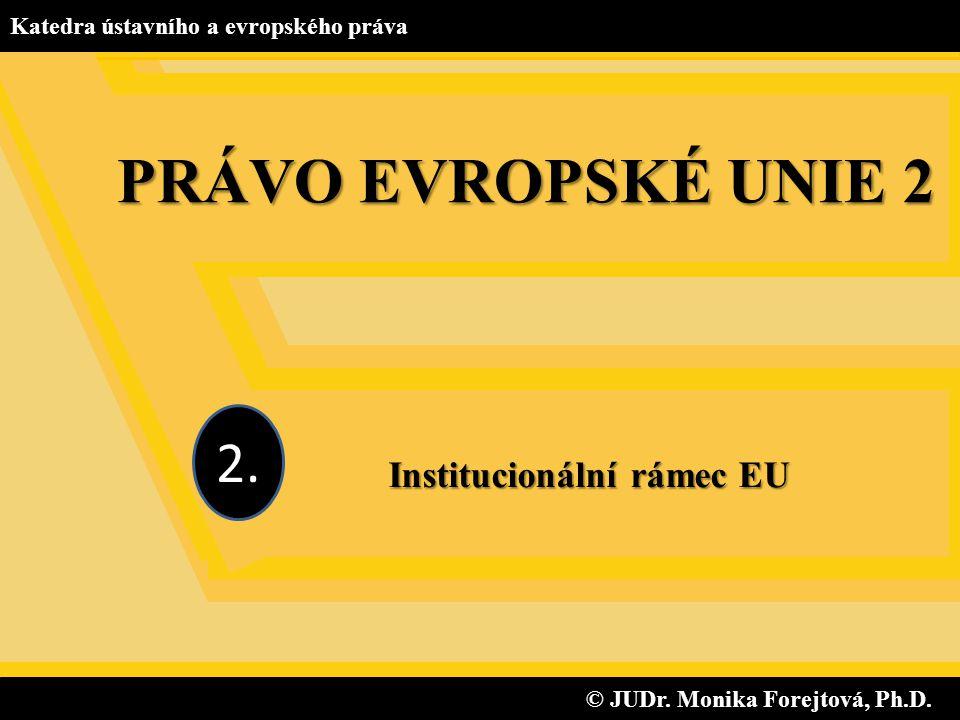 © JUDr. Monika Forejtová, Ph.D. © JUDr. Monika Forejtová, Ph.D. Katedra ústavního a evropského práva Institucionální rámec EU 2. PRÁVO EVROPSKÉ UNIE 2