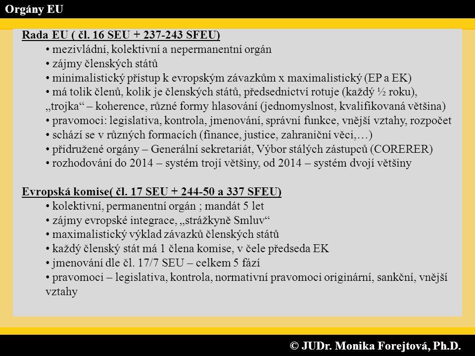 © JUDr. Monika Forejtová, Ph.D. © JUDr. Monika Forejtová, Ph.D. Orgány EU Rada EU ( čl. 16 SEU + 237-243 SFEU) • mezivládní, kolektivní a nepermanentn