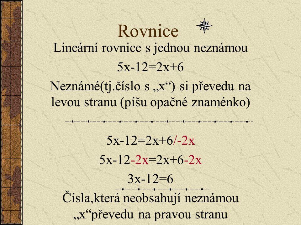 """Rovnice Lineární rovnice s jednou neznámou 5x-12=2x+6 Neznámé(tj.číslo s """"x ) si převedu na levou stranu (píšu opačné znaménko) 5x-12=2x+6/-2x 5x-12-2x=2x+6-2x 3x-12=6 Čísla,která neobsahují neznámou """"x převedu na pravou stranu"""