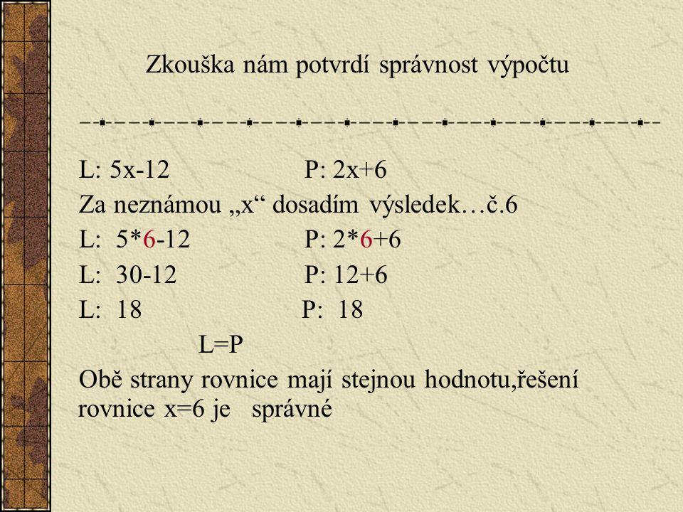 """Zkouška nám potvrdí správnost výpočtu L: 5x-12 P: 2x+6 Za neznámou """"x dosadím výsledek…č.6 L: 5*6-12 P: 2*6+6 L: 30-12 P: 12+6 L: 18 P: 18 L=P Obě strany rovnice mají stejnou hodnotu,řešení rovnice x=6 je správné"""