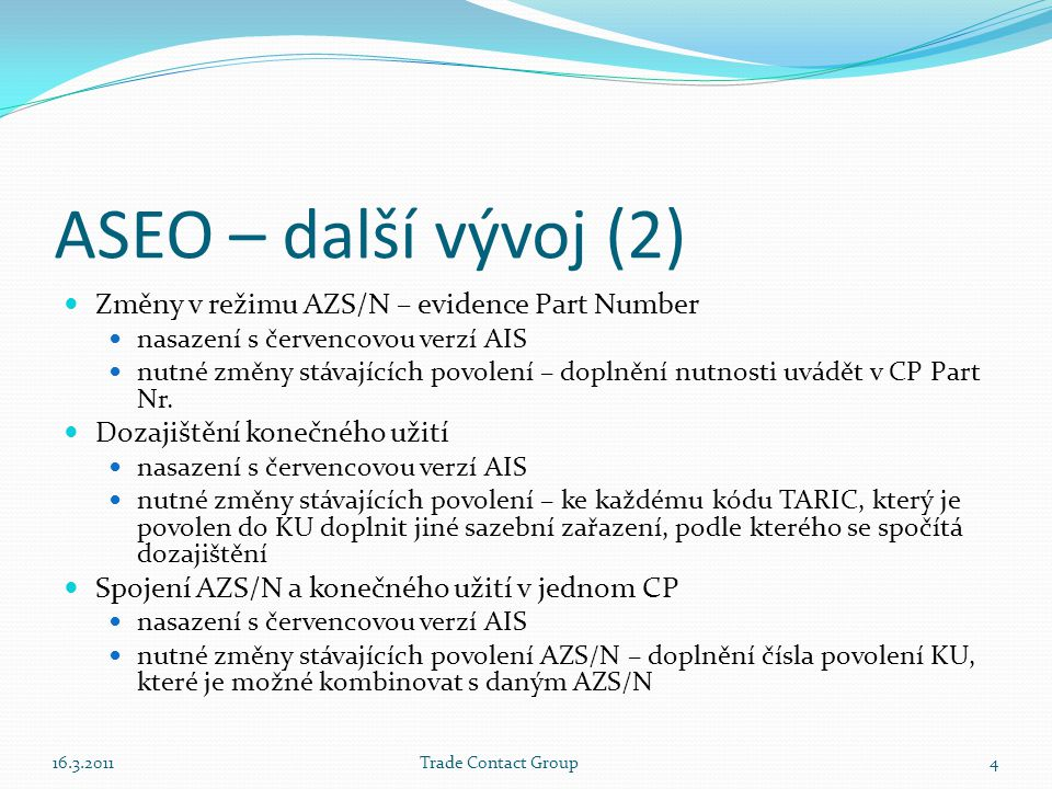 ASEO – další vývoj (2)  Změny v režimu AZS/N – evidence Part Number  nasazení s červencovou verzí AIS  nutné změny stávajících povolení – doplnění nutnosti uvádět v CP Part Nr.