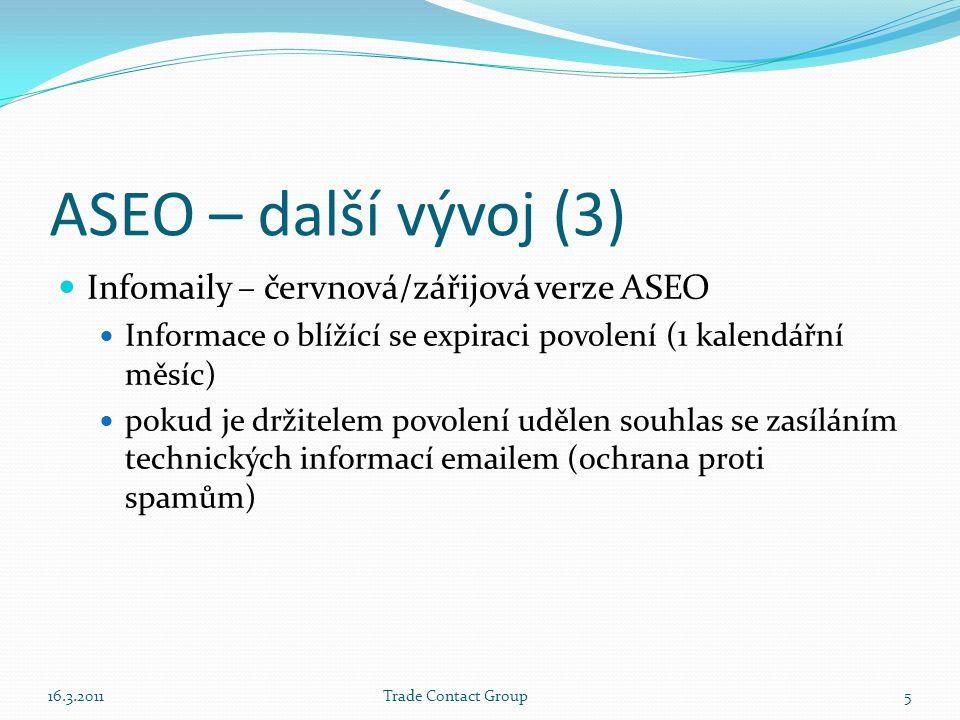 ASEO – další vývoj (3)  Infomaily – červnová/zářijová verze ASEO  Informace o blížící se expiraci povolení (1 kalendářní měsíc)  pokud je držitelem povolení udělen souhlas se zasíláním technických informací emailem (ochrana proti spamům) 16.3.2011Trade Contact Group5