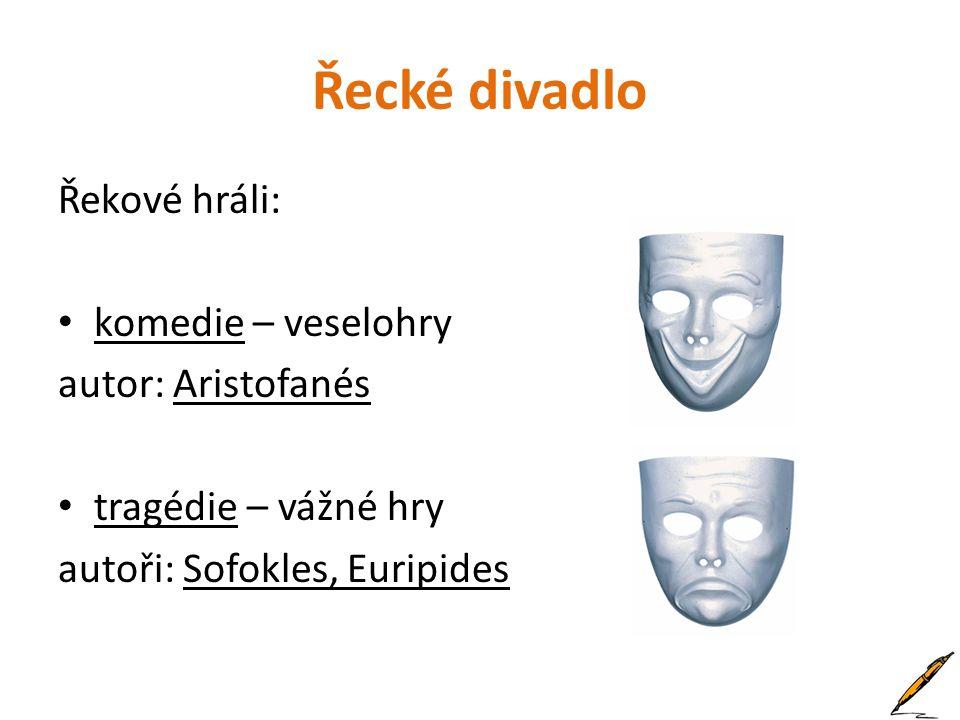 Řecké divadlo Řekové hráli: • komedie – veselohry autor: Aristofanés • tragédie – vážné hry autoři: Sofokles, Euripides