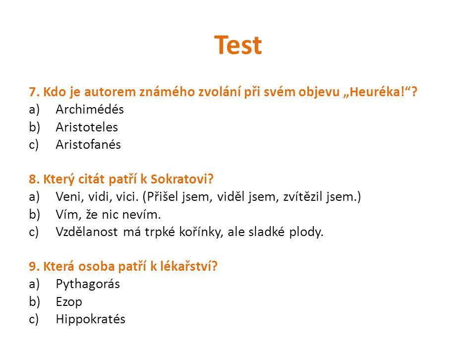 """Test 7. Kdo je autorem známého zvolání při svém objevu """"Heuréka!""""? a)Archimédés b)Aristoteles c)Aristofanés 8. Který citát patří k Sokratovi? a)Veni,"""