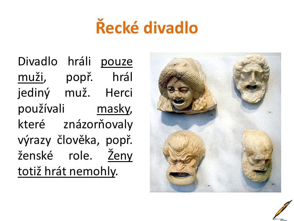 Řecké divadlo Divadlo hráli pouze muži, popř. hrál jediný muž. Herci používali masky, které znázorňovaly výrazy člověka, popř. ženské role. Ženy totiž