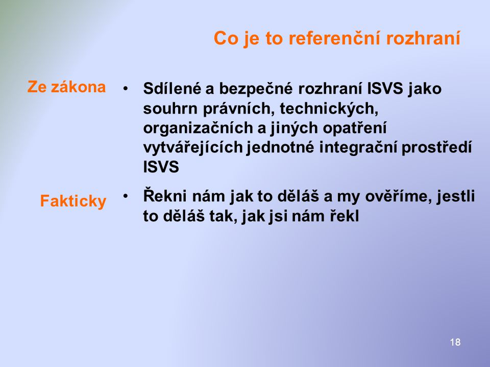 18 Co je to referenční rozhraní •Sdílené a bezpečné rozhraní ISVS jako souhrn právních, technických, organizačních a jiných opatření vytvářejících jed