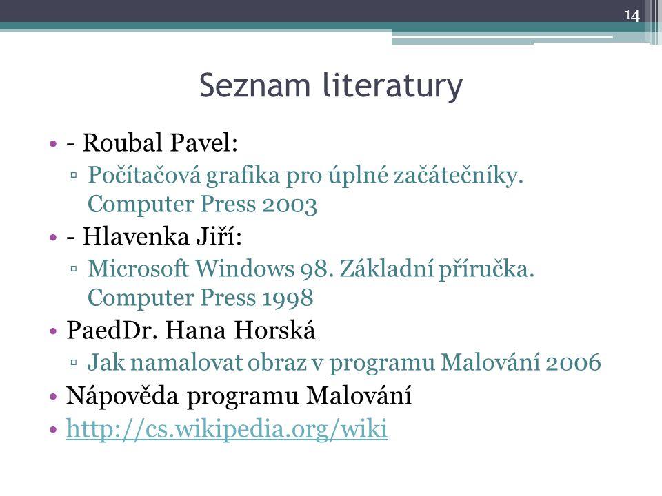 Seznam literatury •- Roubal Pavel: ▫Počítačová grafika pro úplné začátečníky. Computer Press 2003 •- Hlavenka Jiří: ▫Microsoft Windows 98. Základní př