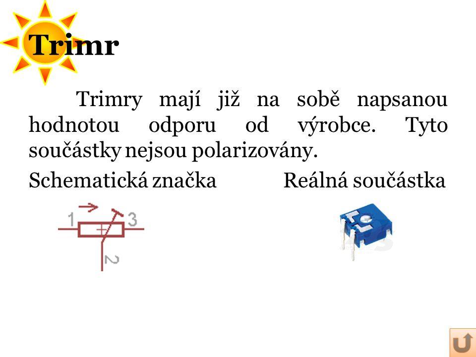 Trimr Trimry mají již na sobě napsanou hodnotou odporu od výrobce. Tyto součástky nejsou polarizovány. Schematická značka Reálná součástka