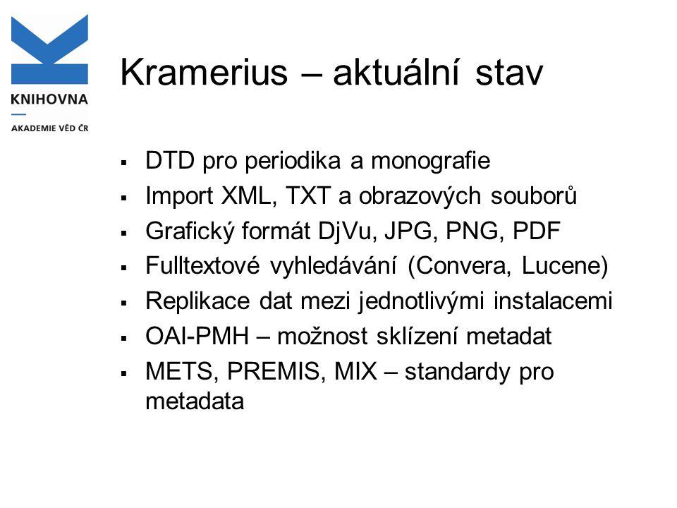 Kramerius – aktuální stav  DTD pro periodika a monografie  Import XML, TXT a obrazových souborů  Grafický formát DjVu, JPG, PNG, PDF  Fulltextové vyhledávání (Convera, Lucene)  Replikace dat mezi jednotlivými instalacemi  OAI-PMH – možnost sklízení metadat  METS, PREMIS, MIX – standardy pro metadata