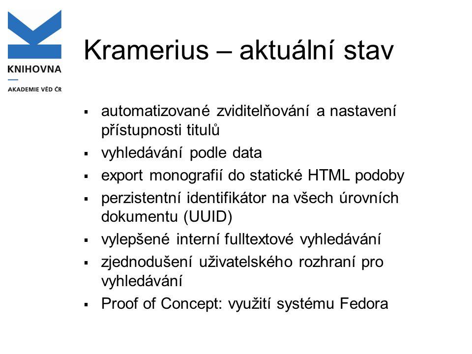Kramerius – aktuální stav  automatizované zviditelňování a nastavení přístupnosti titulů  vyhledávání podle data  export monografií do statické HTML podoby  perzistentní identifikátor na všech úrovních dokumentu (UUID)  vylepšené interní fulltextové vyhledávání  zjednodušení uživatelského rozhraní pro vyhledávání  Proof of Concept: využití systému Fedora