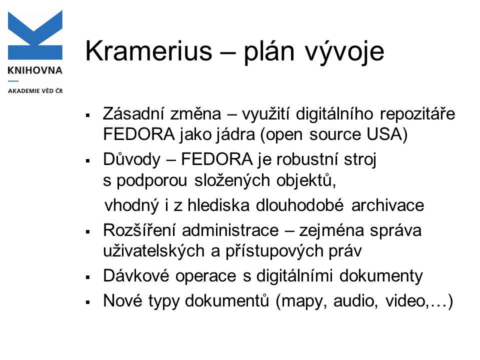 Kramerius – plán vývoje  Zásadní změna – využití digitálního repozitáře FEDORA jako jádra (open source USA)  Důvody – FEDORA je robustní stroj s podporou složených objektů, vhodný i z hlediska dlouhodobé archivace  Rozšíření administrace – zejména správa uživatelských a přístupových práv  Dávkové operace s digitálními dokumenty  Nové typy dokumentů (mapy, audio, video,…)