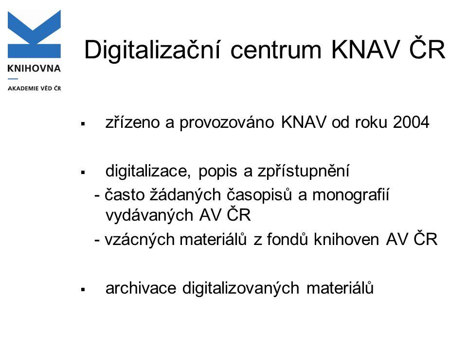 Digitalizační centrum KNAV ČR  zřízeno a provozováno KNAV od roku 2004  digitalizace, popis a zpřístupnění - často žádaných časopisů a monografií vydávaných AV ČR - vzácných materiálů z fondů knihoven AV ČR  archivace digitalizovaných materiálů