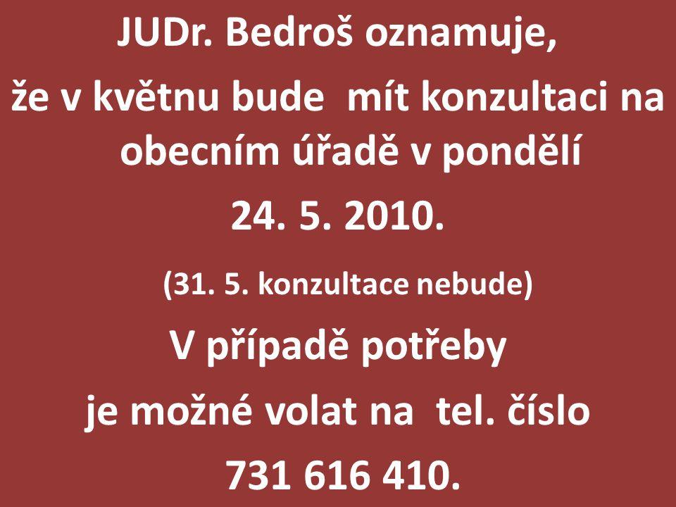 JUDr. Bedroš oznamuje, že v květnu bude mít konzultaci na obecním úřadě v pondělí 24. 5. 2010. (31. 5. konzultace nebude) V případě potřeby je možné v