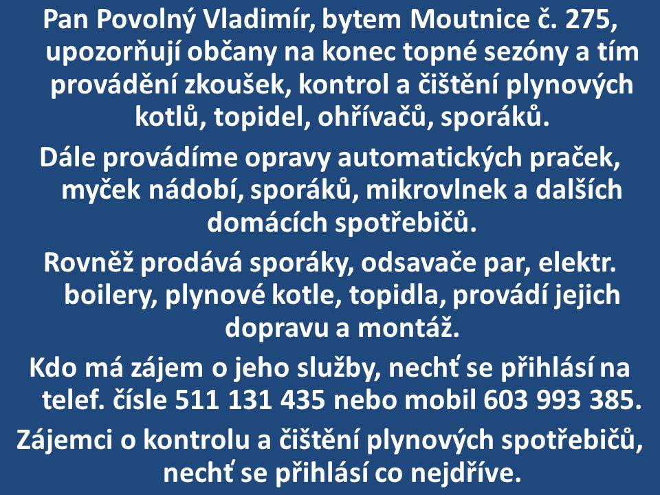 Pan Povolný Vladimír, bytem Moutnice č. 275, upozorňují občany na konec topné sezóny a tím provádění zkoušek, kontrol a čištění plynových kotlů, topid
