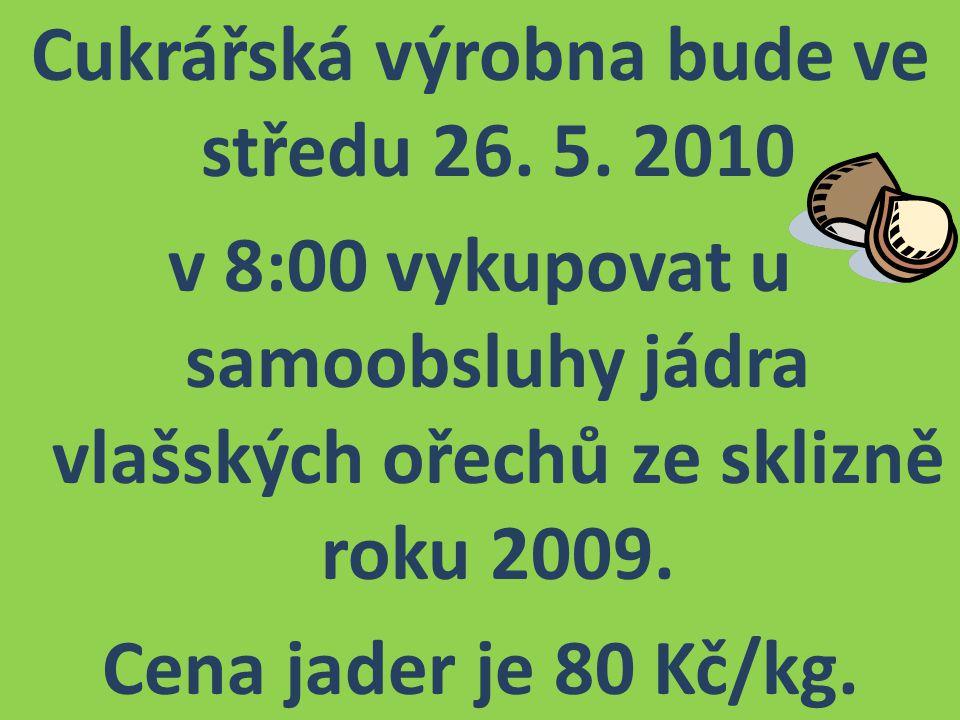 Cukrářská výrobna bude ve středu 26. 5. 2010 v 8:00 vykupovat u samoobsluhy jádra vlašských ořechů ze sklizně roku 2009. Cena jader je 80 Kč/kg.