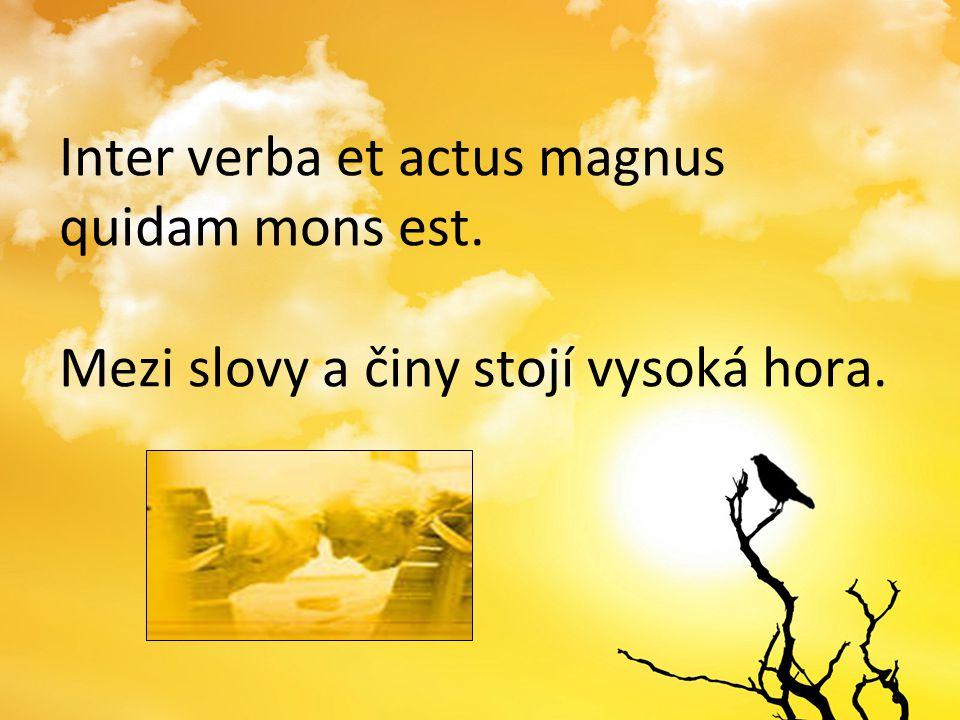 Inter verba et actus magnus quidam mons est. Mezi slovy a činy stojí vysoká hora.