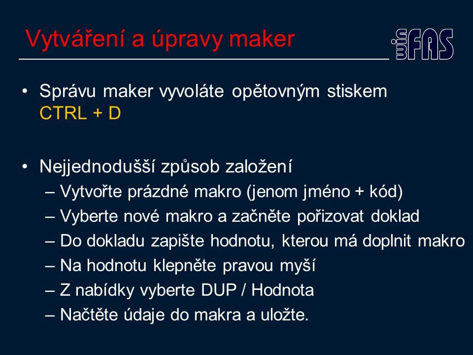 Vytváření a úpravy maker •Správu maker vyvoláte opětovným stiskem CTRL + D •Nejjednodušší způsob založení –Vytvořte prázdné makro (jenom jméno + kód) –Vyberte nové makro a začněte pořizovat doklad –Do dokladu zapište hodnotu, kterou má doplnit makro –Na hodnotu klepněte pravou myší –Z nabídky vyberte DUP / Hodnota –Načtěte údaje do makra a uložte.