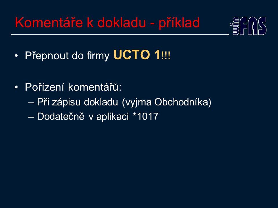 Komentáře k dokladu - příklad •Přepnout do firmy UCTO 1 !!! •Pořízení komentářů: –Při zápisu dokladu (vyjma Obchodníka) –Dodatečně v aplikaci *1017