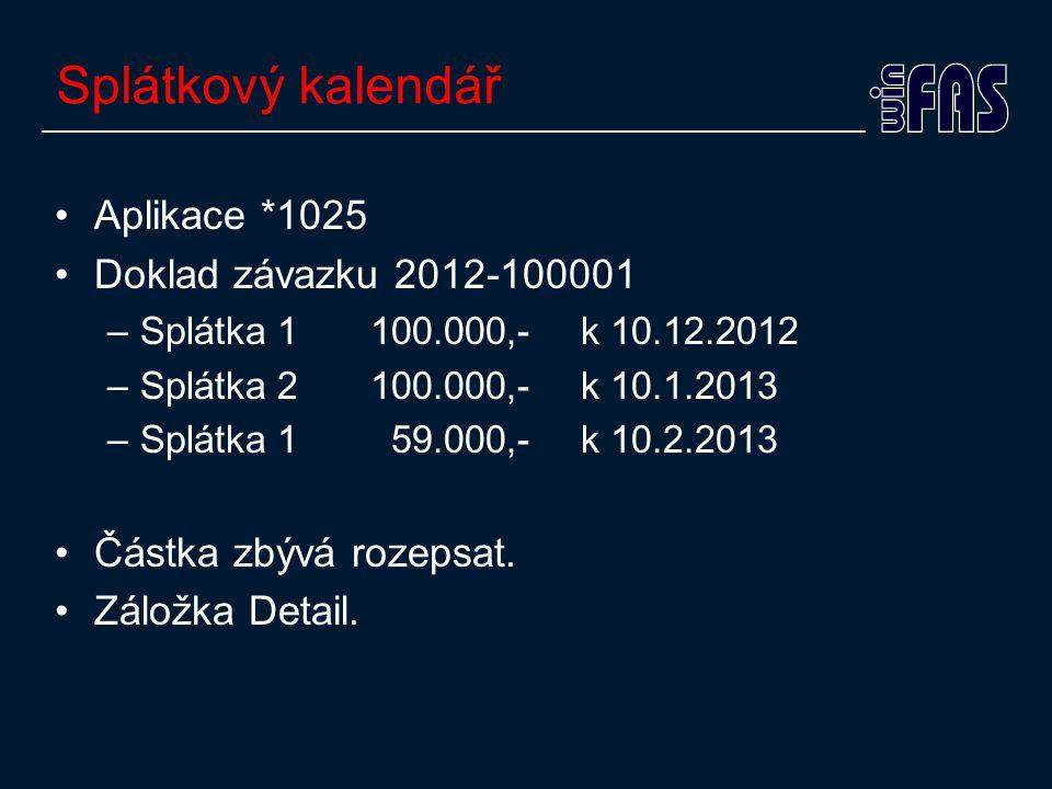 Splátkový kalendář •Aplikace *1025 •Doklad závazku 2012-100001 –Splátka 1100.000,- k 10.12.2012 –Splátka 2100.000,- k 10.1.2013 –Splátka 1 59.000,- k 10.2.2013 •Částka zbývá rozepsat.