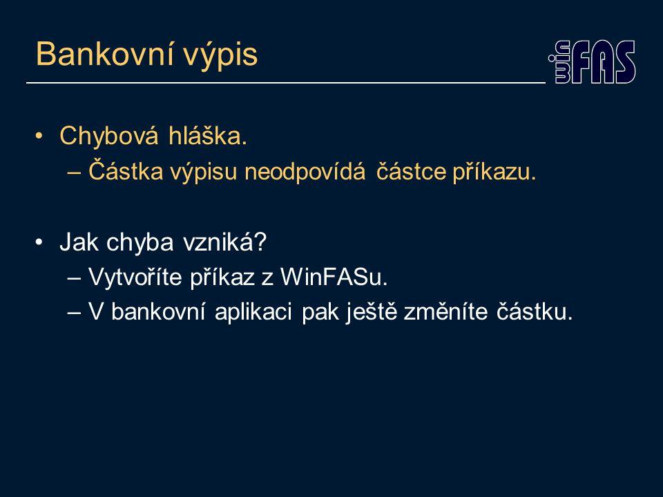 Bankovní výpis •Chybová hláška. –Částka výpisu neodpovídá částce příkazu. •Jak chyba vzniká? –Vytvoříte příkaz z WinFASu. –V bankovní aplikaci pak ješ