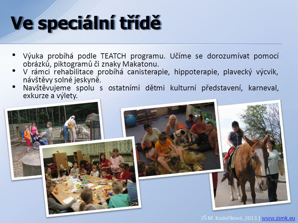 Ve speciální třídě ZŠ M. Kudeříkové, 2013 | www.zsmk.euwww.zsmk.eu • Výuka probíhá podle TEATCH programu. Učíme se dorozumívat pomocí obrázků, piktogr