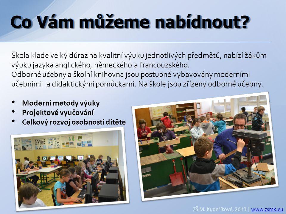 Co Vám můžeme nabídnout? ZŠ M. Kudeříkové, 2013 | www.zsmk.euwww.zsmk.eu Škola klade velký důraz na kvalitní výuku jednotlivých předmětů, nabízí žákům