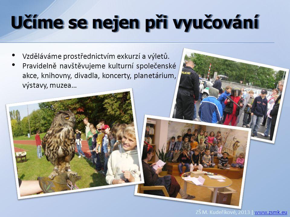 Učíme se nejen při vyučování ZŠ M. Kudeříkové, 2013 | www.zsmk.euwww.zsmk.eu • Vzděláváme prostřednictvím exkurzí a výletů. • Pravidelně navštěvujeme
