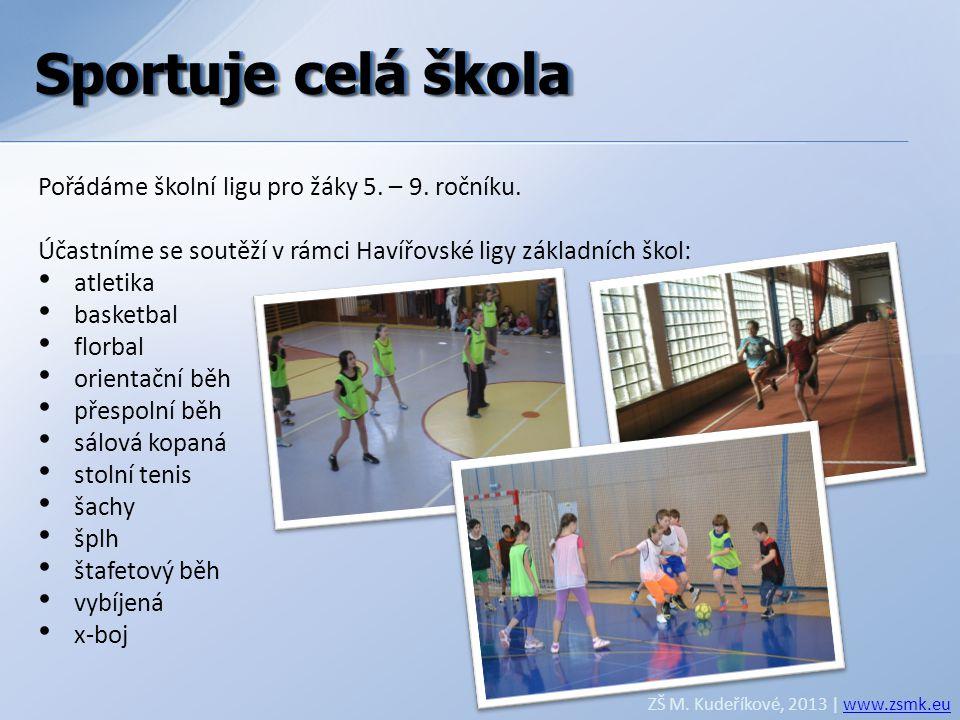 Sportuje celá škola ZŠ M. Kudeříkové, 2013 | www.zsmk.euwww.zsmk.eu Pořádáme školní ligu pro žáky 5. – 9. ročníku. Účastníme se soutěží v rámci Havířo