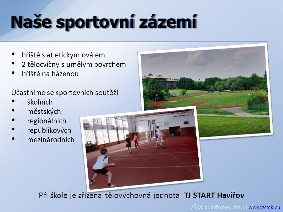 Naše sportovní zázemí ZŠ M. Kudeříkové, 2013 | www.zsmk.euwww.zsmk.eu • hřiště s atletickým oválem • 2 tělocvičny s umělým povrchem • hřiště na házeno