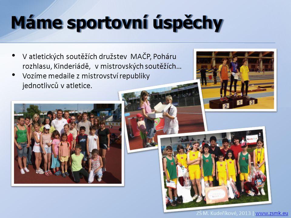 Máme sportovní úspěchy ZŠ M. Kudeříkové, 2013 | www.zsmk.euwww.zsmk.eu • V atletických soutěžích družstev MAČP, Poháru rozhlasu, Kinderiádě, v mistrov
