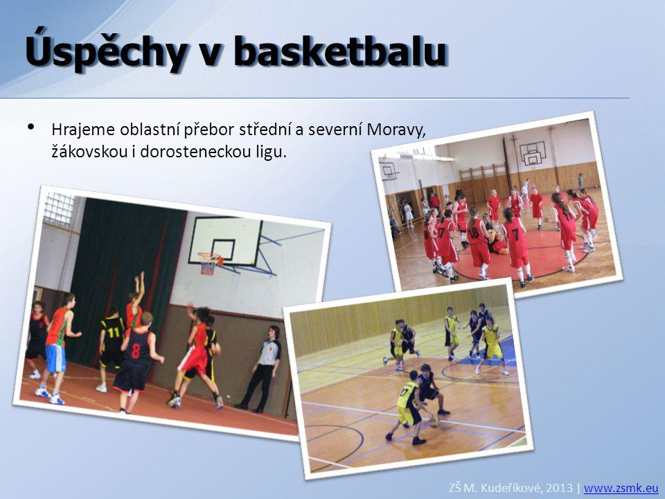Úspěchy v basketbalu ZŠ M. Kudeříkové, 2013 | www.zsmk.euwww.zsmk.eu • Hrajeme oblastní přebor střední a severní Moravy, žákovskou i dorosteneckou lig