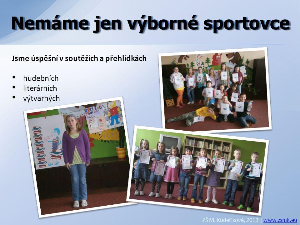 Nemáme jen výborné sportovce ZŠ M. Kudeříkové, 2013 | www.zsmk.euwww.zsmk.eu Jsme úspěšní v soutěžích a přehlídkách • hudebních • literárních • výtvar