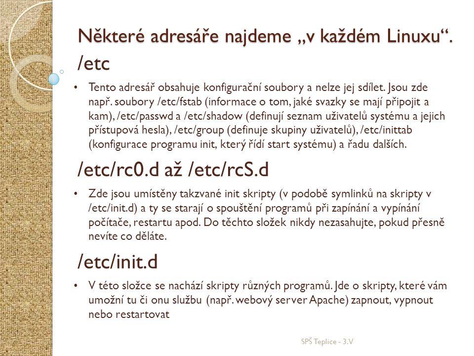 """SPŠ Teplice - 3.V Některé adresáře najdeme """"v každém Linuxu"""". /etc • Tento adresář obsahuje konfigurační soubory a nelze jej sdílet. Jsou zde např. so"""