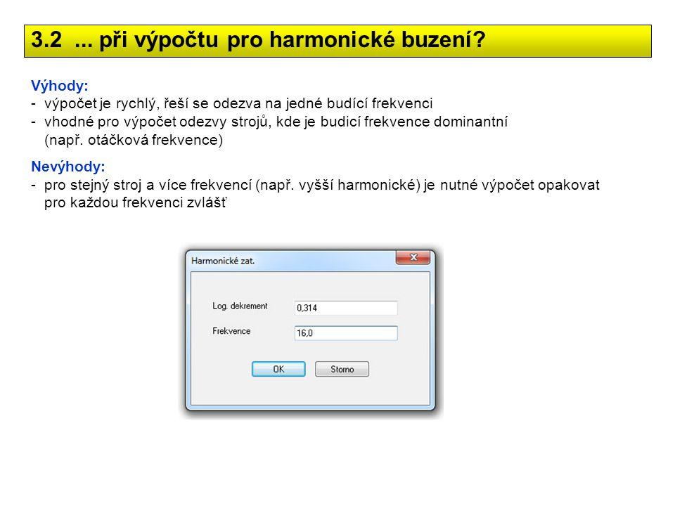 3.2... při výpočtu pro harmonické buzení? Výhody: -výpočet je rychlý, řeší se odezva na jedné budící frekvenci -vhodné pro výpočet odezvy strojů, kde