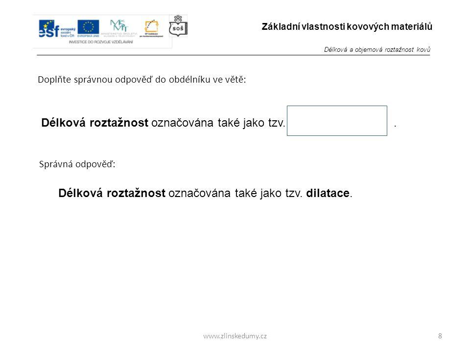 www.zlinskedumy.cz Doplňte správnou odpověď do obdélníku ve větě: 8 Základní vlastnosti kovových materiálů Délková roztažnost označována také jako tzv..