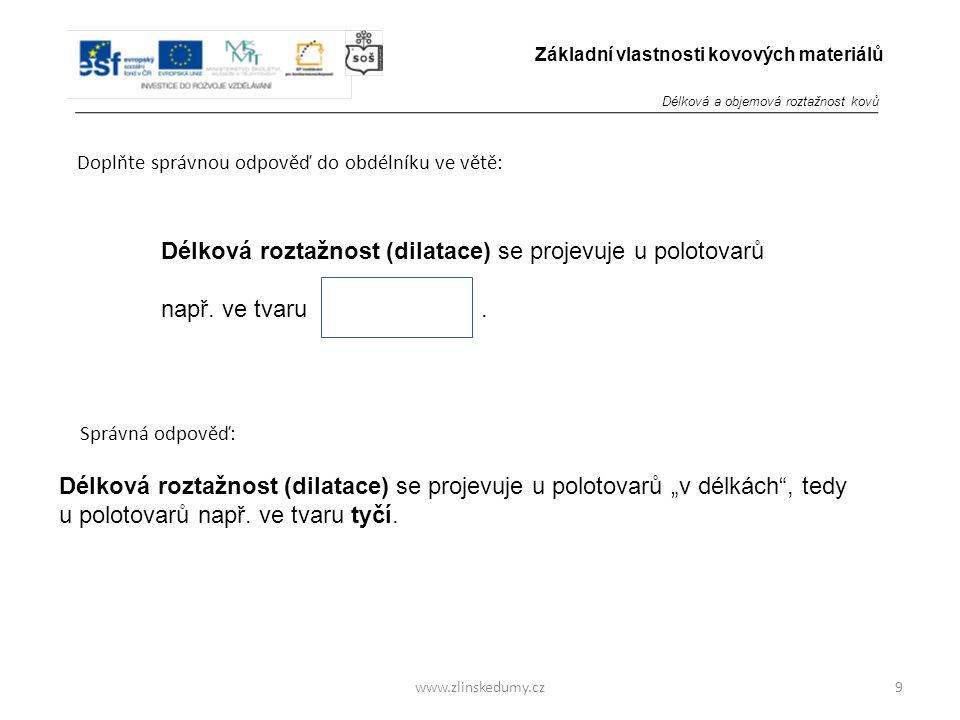 www.zlinskedumy.cz Doplňte správnou odpověď do obdélníku ve větě: 9 Základní vlastnosti kovových materiálů Délková roztažnost (dilatace) se projevuje u polotovarů např.