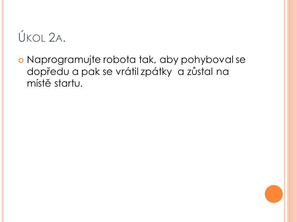 Ú KOL 2 A. Naprogramujte robota tak, aby pohyboval se dopředu a pak se vrátil zpátky a zůstal na místě startu.