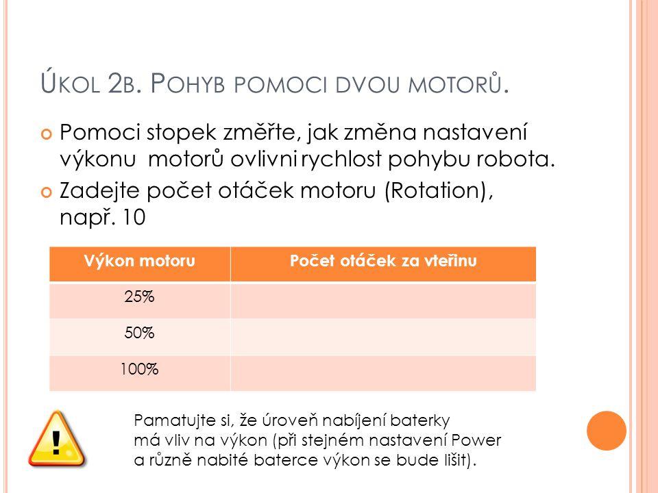 Ú KOL 2 B. P OHYB POMOCI DVOU MOTORŮ. Pomoci stopek změřte, jak změna nastavení výkonu motorů ovlivni rychlost pohybu robota. Zadejte počet otáček mot