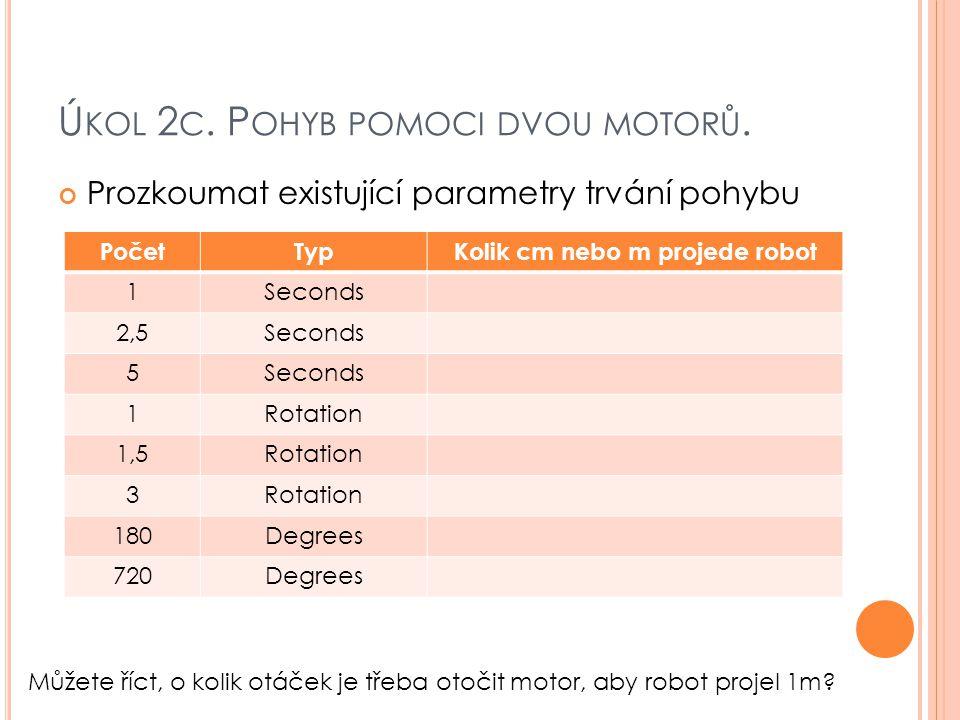 Ú KOL 2 C. P OHYB POMOCI DVOU MOTORŮ. Prozkoumat existující parametry trvání pohybu PočetTypKolik cm nebo m projede robot 1Seconds 2,5Seconds 5 1Rotat