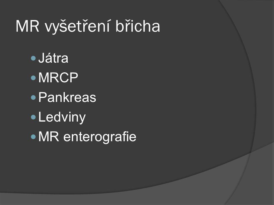MR vyšetření břicha  Játra  MRCP  Pankreas  Ledviny  MR enterografie