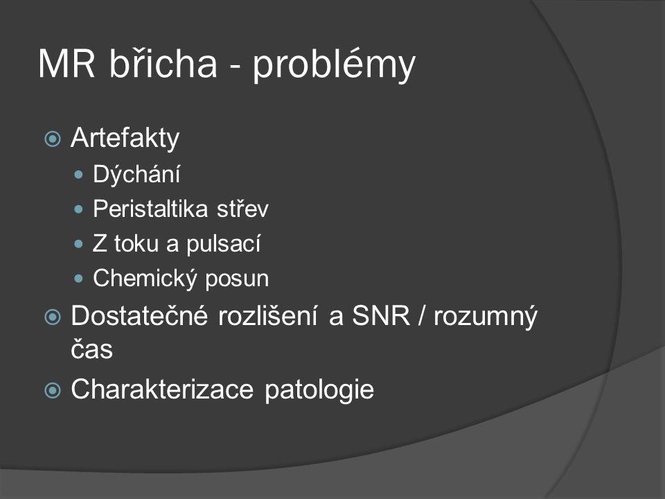 MR břicha - problémy  Artefakty  Dýchání  Peristaltika střev  Z toku a pulsací  Chemický posun  Dostatečné rozlišení a SNR / rozumný čas  Charakterizace patologie