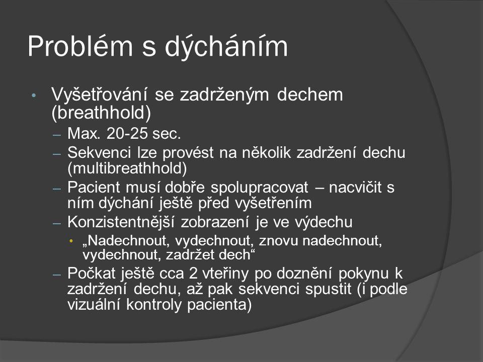 Problém s dýcháním • Vyšetřování se zadrženým dechem (breathhold) – Max. 20-25 sec. – Sekvenci lze provést na několik zadržení dechu (multibreathhold)